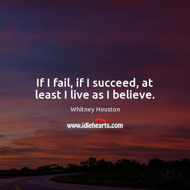 If I fail, if I succeed, at least I live as I believe. Whitney Houston Picture Quote