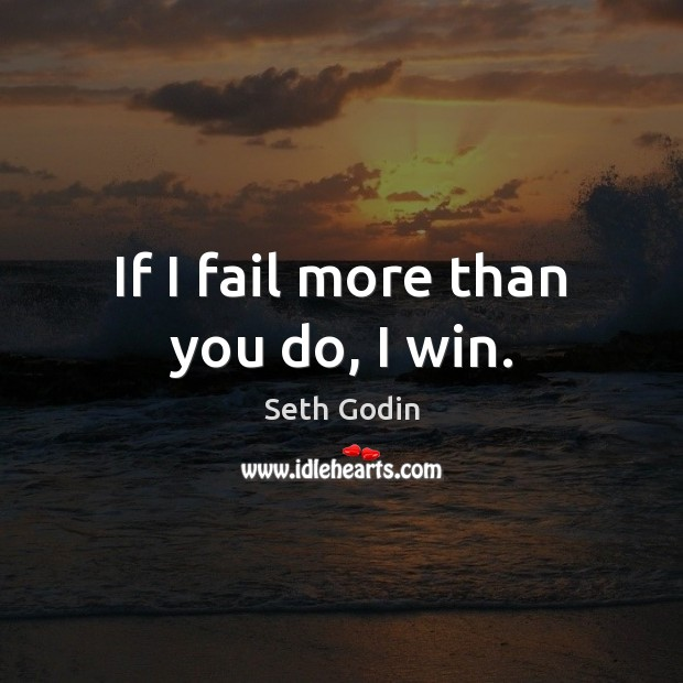 Image, If I fail more than you do, I win.