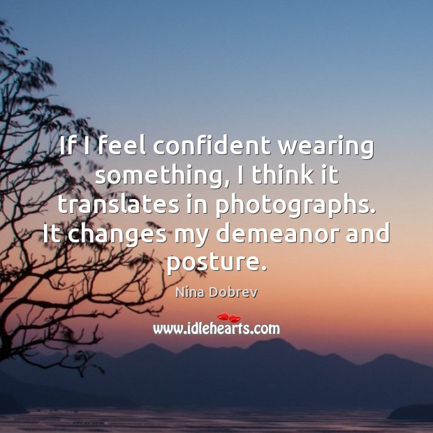 If I feel confident wearing something, I think it translates in photographs. Nina Dobrev Picture Quote