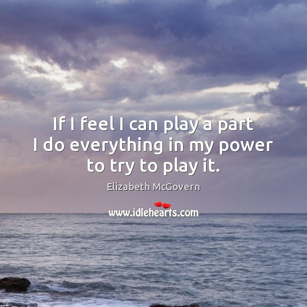 If I feel I can play a part I do everything in my power to try to play it. Image
