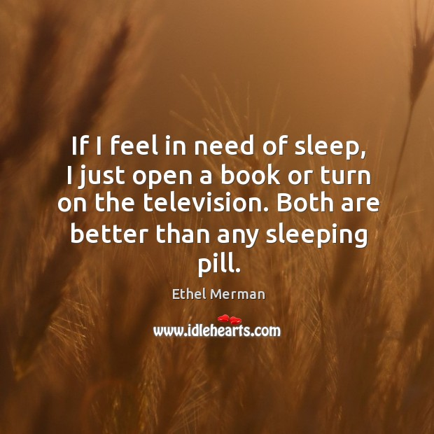 If I feel in need of sleep, I just open a book or turn on the television. Both are better than any sleeping pill. Image