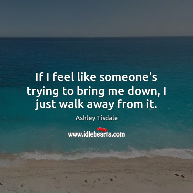 If I feel like someone's trying to bring me down, I just walk away from it. Ashley Tisdale Picture Quote