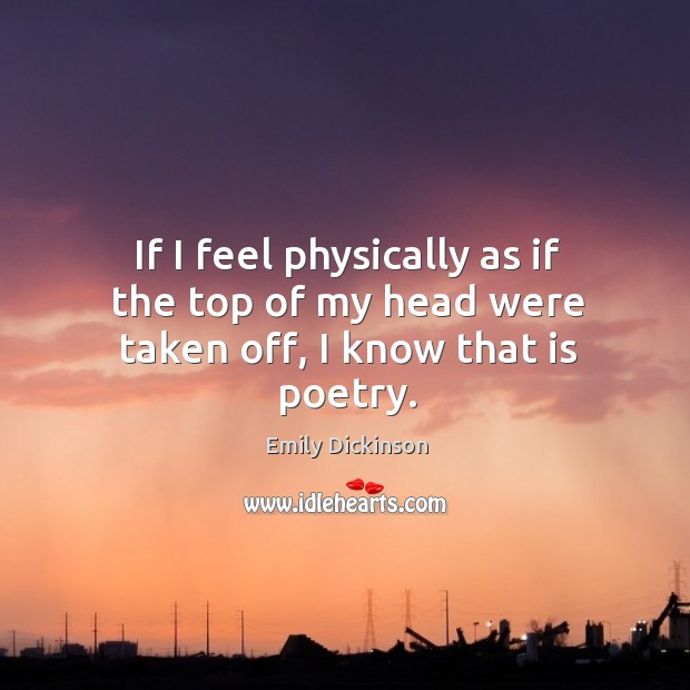 If I feel physically as if the top of my head were taken off, I know that is poetry. Image