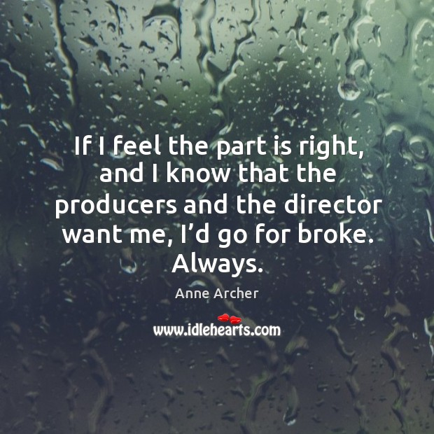 Image, If I feel the part is right, and I know that the producers and the director want me, I'd go for broke. Always.