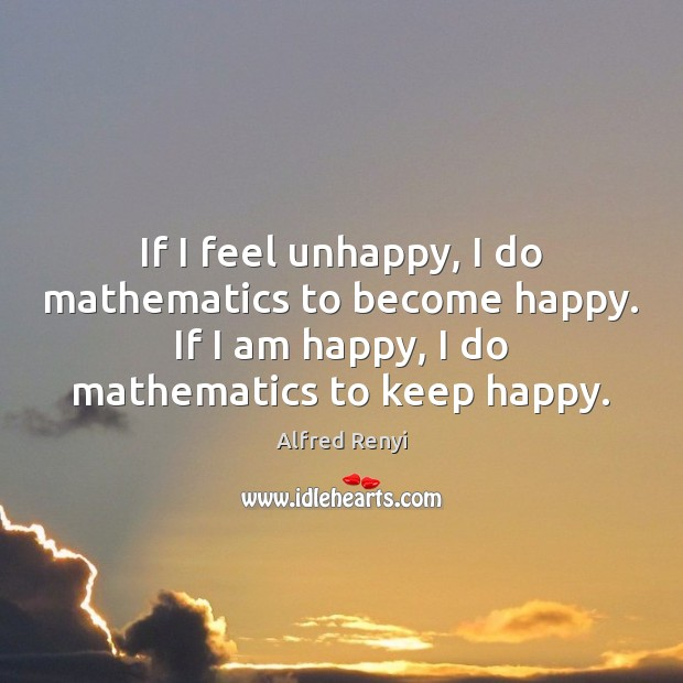 Image, If I feel unhappy, I do mathematics to become happy. If I