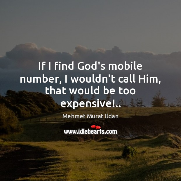 Image, If I find God's mobile number, I wouldn't call Him, that would be too expensive!..
