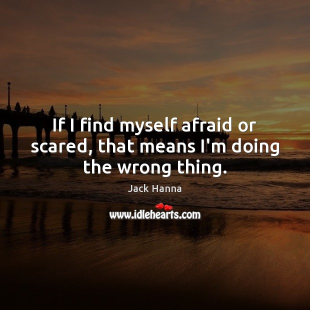 If I find myself afraid or scared, that means I'm doing the wrong thing. Jack Hanna Picture Quote