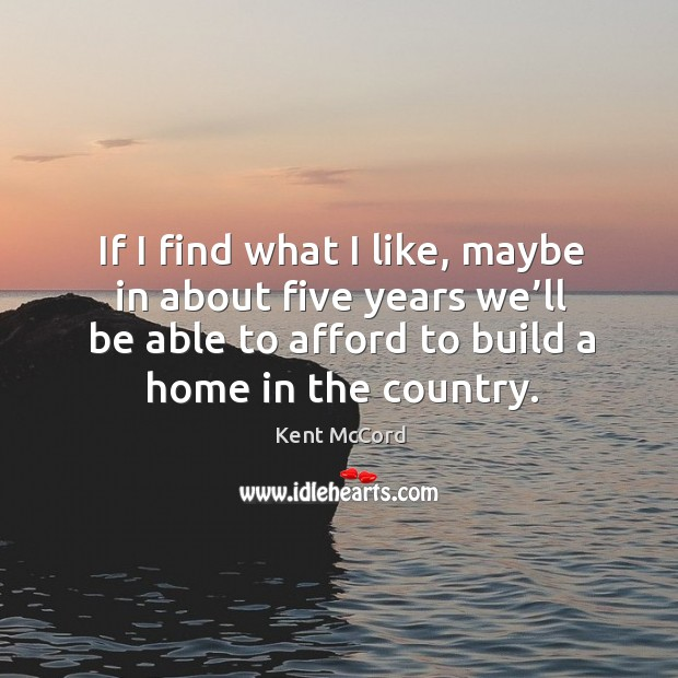 If I find what I like, maybe in about five years we'll be able to afford to build a home in the country. Kent McCord Picture Quote