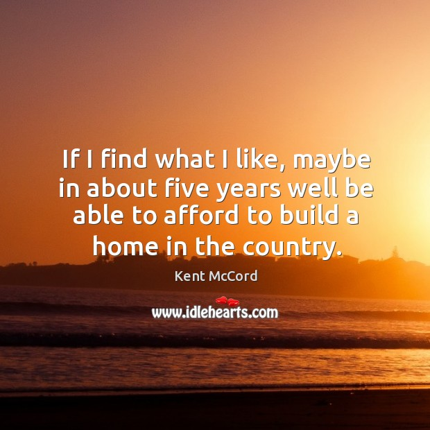 If I find what I like, maybe in about five years well Kent McCord Picture Quote