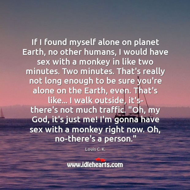 If I found myself alone on planet Earth, no other humans, I Image