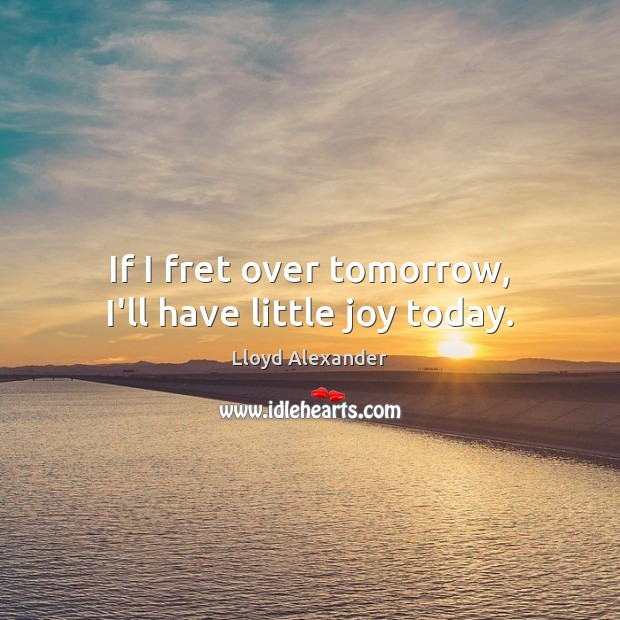 If I fret over tomorrow, I'll have little joy today. Lloyd Alexander Picture Quote