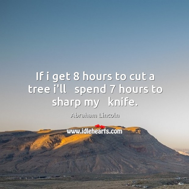 Image, If i get 8 hours to cut a tree i'll   spend 7 hours to sharp my   knife.