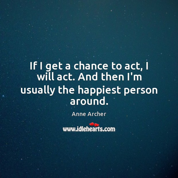 Image, If I get a chance to act, I will act. And then I'm usually the happiest person around.