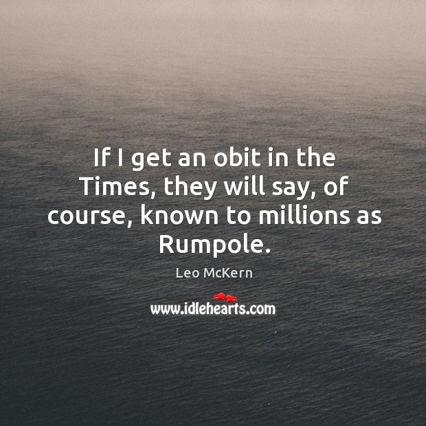 If I get an obit in the times, they will say, of course, known to millions as rumpole. Image