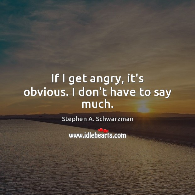 If I get angry, it's obvious. I don't have to say much. Image
