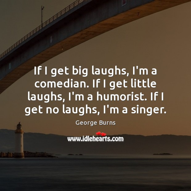 If I get big laughs, I'm a comedian. If I get little George Burns Picture Quote