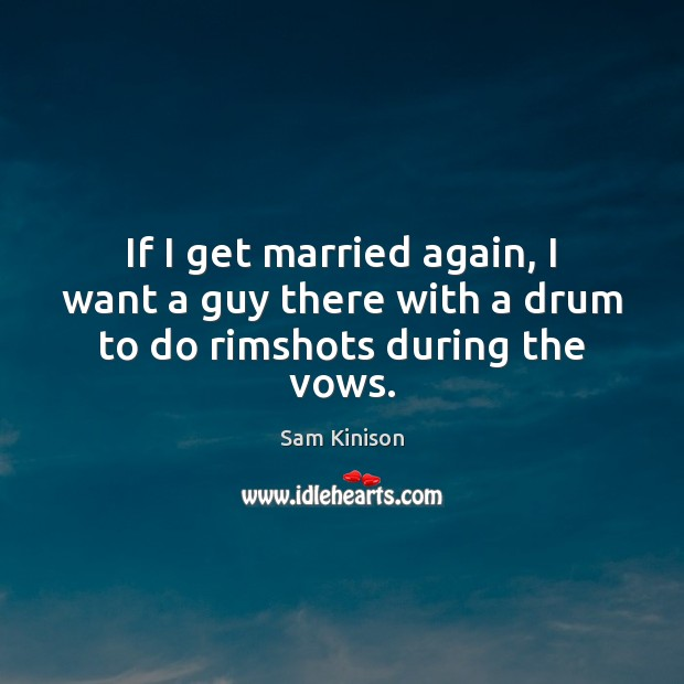 If I get married again, I want a guy there with a drum to do rimshots during the vows. Sam Kinison Picture Quote