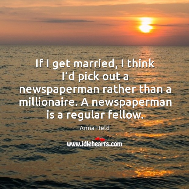 If I get married, I think I'd pick out a newspaperman rather than a millionaire. A newspaperman is a regular fellow. Image
