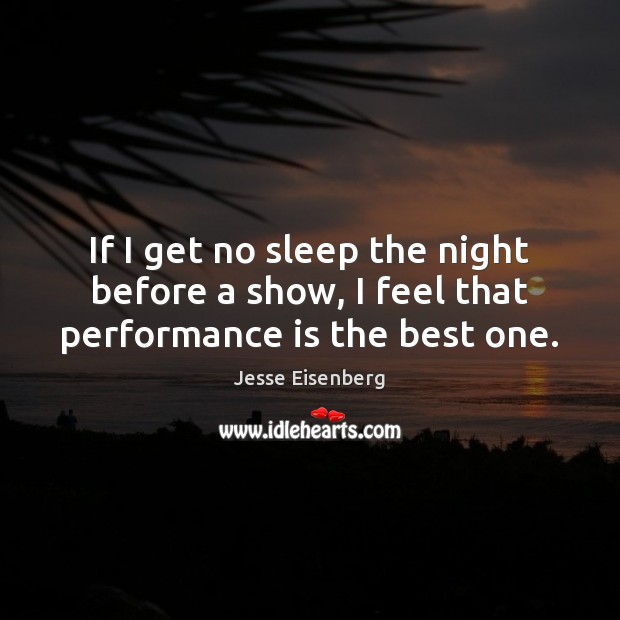If I get no sleep the night before a show, I feel that performance is the best one. Performance Quotes Image