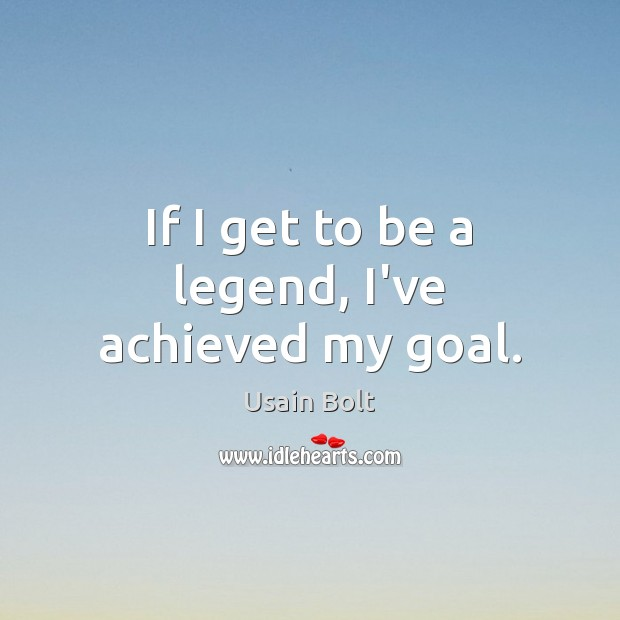 If I get to be a legend, I've achieved my goal. Usain Bolt Picture Quote