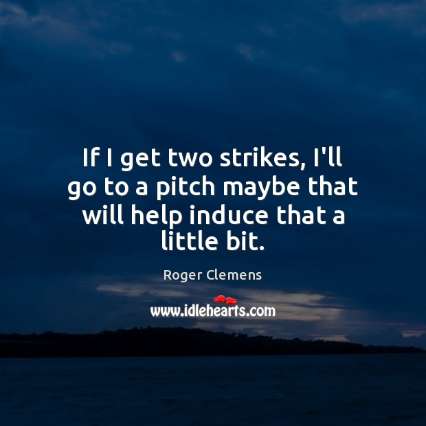 If I get two strikes, I'll go to a pitch maybe that will help induce that a little bit. Roger Clemens Picture Quote