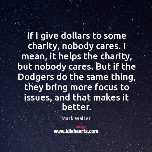 If I give dollars to some charity, nobody cares. I mean, it Image