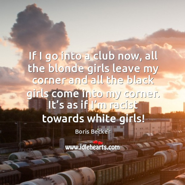 If I go into a club now, all the blonde girls leave my corner and all the black girls come Boris Becker Picture Quote