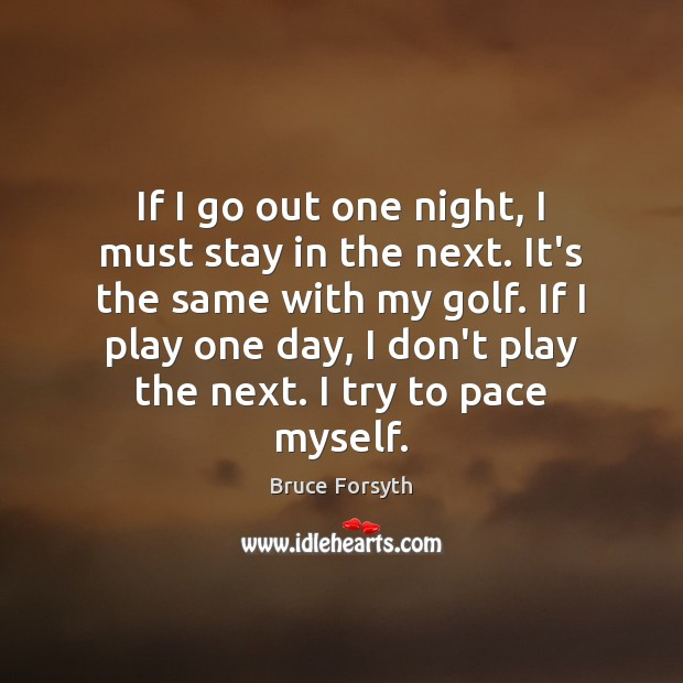 If I go out one night, I must stay in the next. Bruce Forsyth Picture Quote
