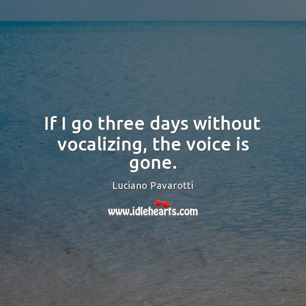 If I go three days without vocalizing, the voice is gone. Luciano Pavarotti Picture Quote
