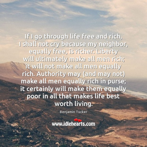 If I go through life free and rich, I shall not cry Benjamin Tucker Picture Quote