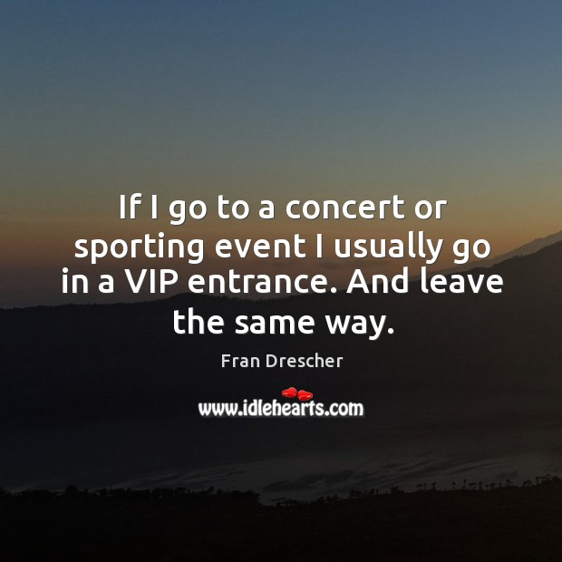If I go to a concert or sporting event I usually go in a vip entrance. And leave the same way. Fran Drescher Picture Quote
