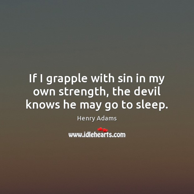 If I grapple with sin in my own strength, the devil knows he may go to sleep. Henry Adams Picture Quote