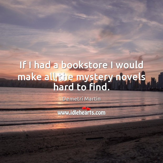 If I had a bookstore I would make all the mystery novels hard to find. Image