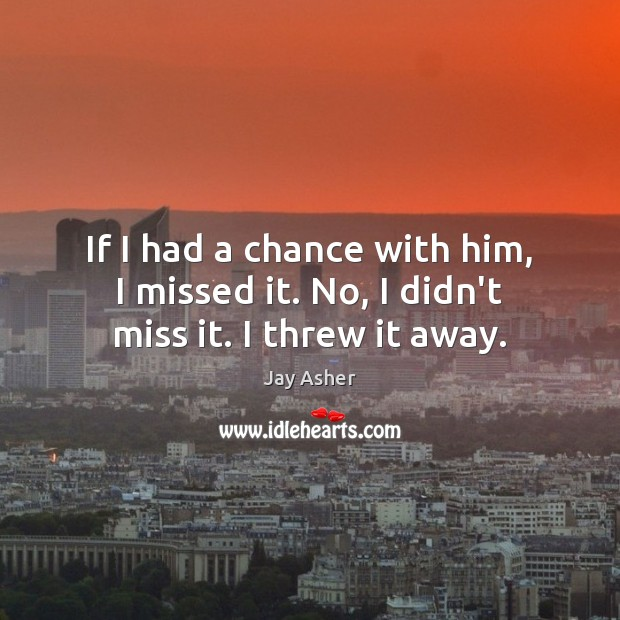 If I had a chance with him, I missed it. No, I didn't miss it. I threw it away. Jay Asher Picture Quote