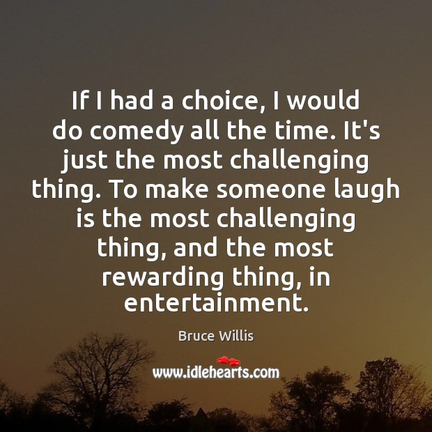 If I had a choice, I would do comedy all the time. Bruce Willis Picture Quote