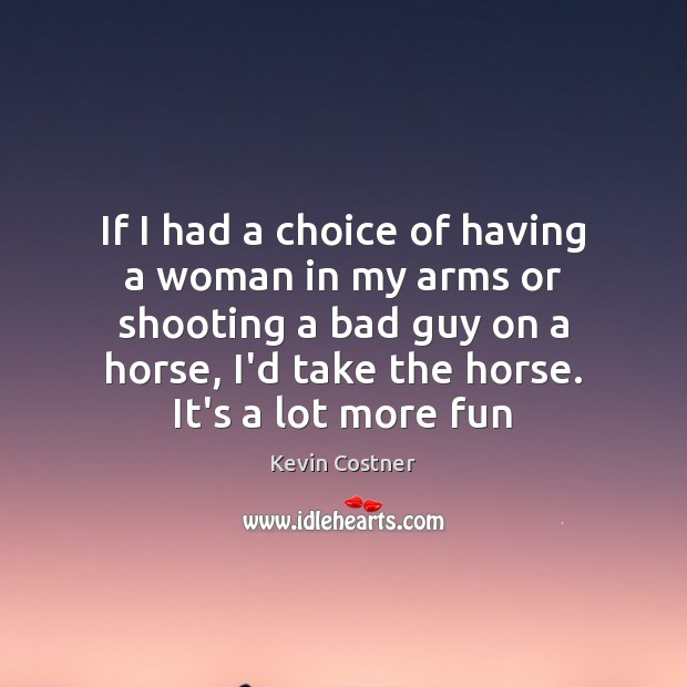 If I had a choice of having a woman in my arms Kevin Costner Picture Quote