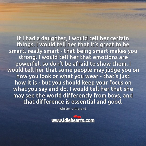 If I had a daughter, I would tell her certain things. I Kirsten Gillibrand Picture Quote