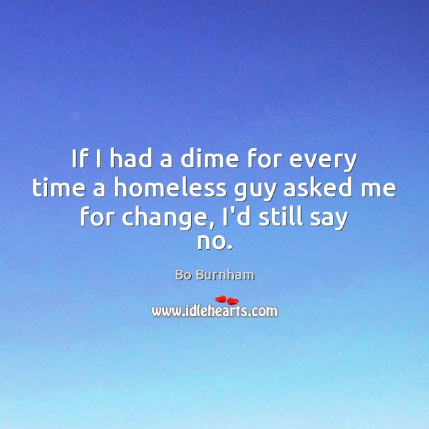 If I had a dime for every time a homeless guy asked me for change, I'd still say no. Bo Burnham Picture Quote