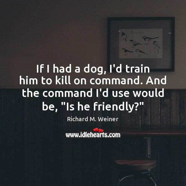 If I had a dog, I'd train him to kill on command. Image