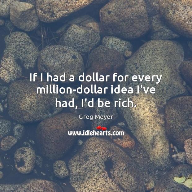 If I had a dollar for every million-dollar idea I've had, I'd be rich. Image