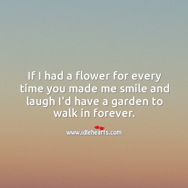 Image, If I had a flower for every time you made me smile and laugh.
