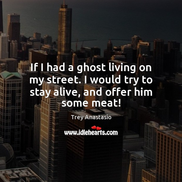 If I had a ghost living on my street. I would try to stay alive, and offer him some meat! Image