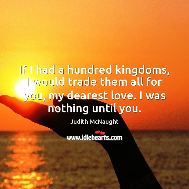 If I had a hundred kingdoms, I would trade them all for Judith McNaught Picture Quote