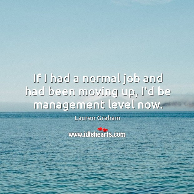 If I had a normal job and had been moving up, I'd be management level now. Image
