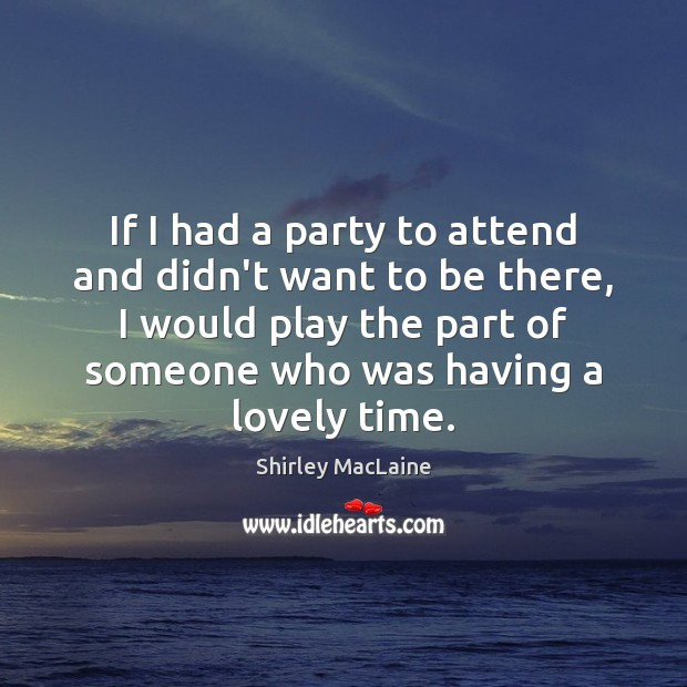 If I had a party to attend and didn't want to be Shirley MacLaine Picture Quote