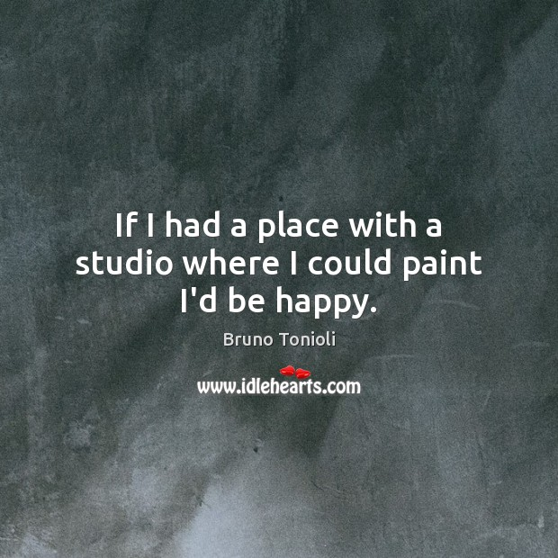 If I had a place with a studio where I could paint I'd be happy. Image