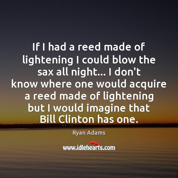 If I had a reed made of lightening I could blow the Ryan Adams Picture Quote