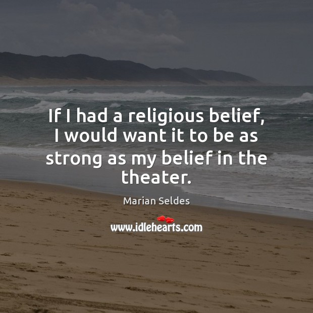 Image, If I had a religious belief, I would want it to be as strong as my belief in the theater.