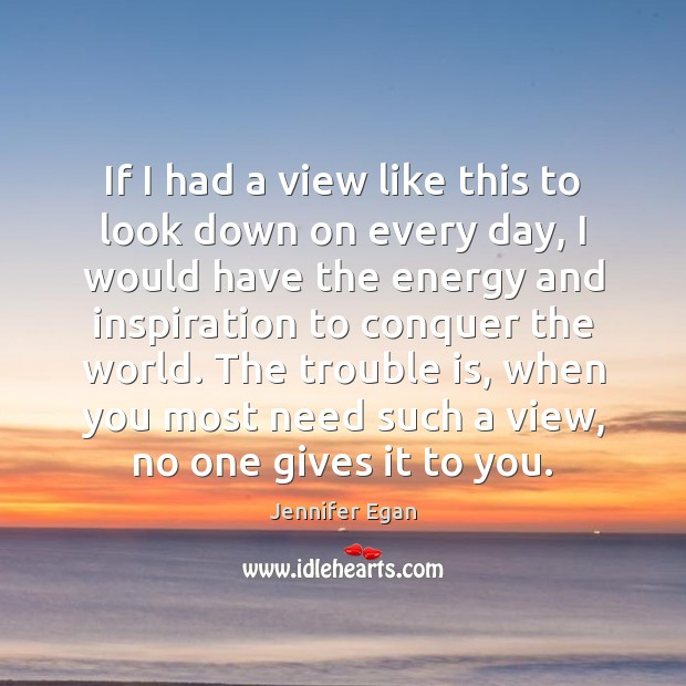 If I had a view like this to look down on every Jennifer Egan Picture Quote