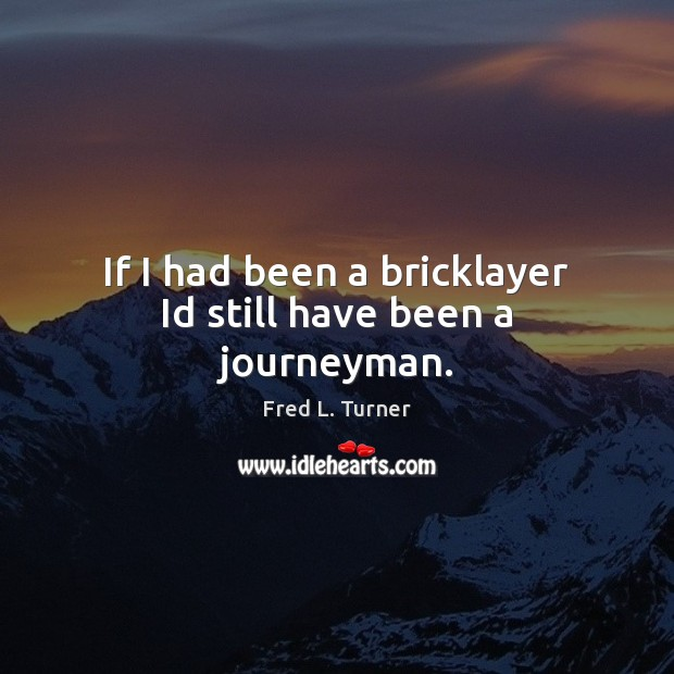 If I had been a bricklayer Id still have been a journeyman. Fred L. Turner Picture Quote